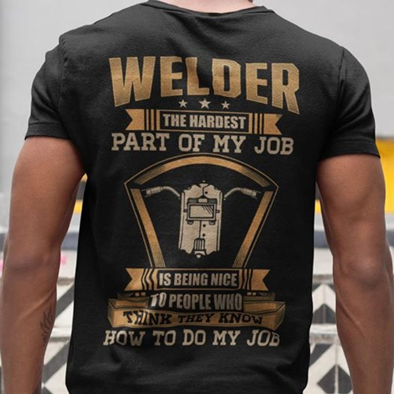 Welder The Hardest Part Of My Job Is Being Nice To People Who Think They Know How To Do My Job  T-shirt Black A8