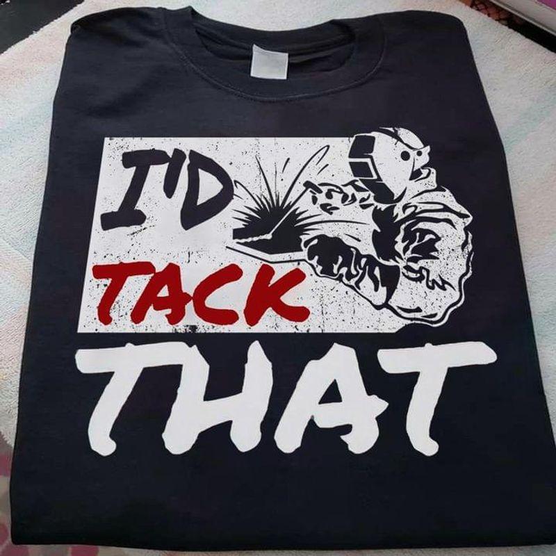 Welders Mechanic Tee I'd Tack That Quote Job Thanksgiving Christmas Gift Idea Black T Shirt Men And Women S-6XL Cotton