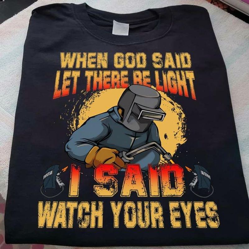Welders Tee When God Said Let There Be Light I Said Watch Your Eyes Black T Shirt Men And Women S-6XL Cotton