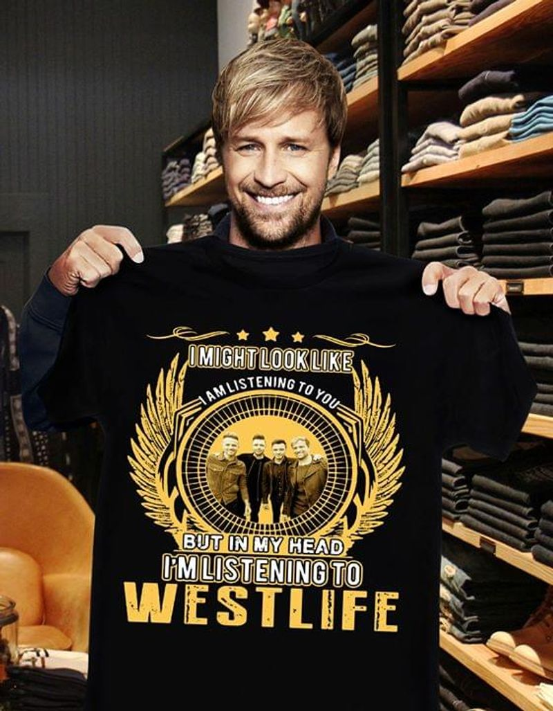 Westlife Fans I Might Look Like I Am Listening To You But My Head I'm Listening To Do West Life Black T Shirt Men/ Woman S-6XL Cotton