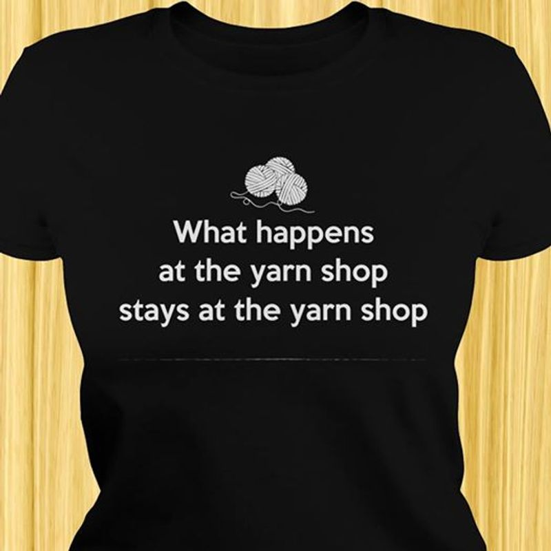 What Happens At The Yarn Shop Stays At The Yarn Shop  T-shirt Black B5