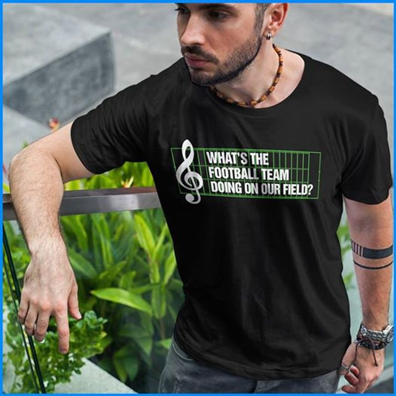 What Is The Football Team Doing On Our Field T-shirt Black A9