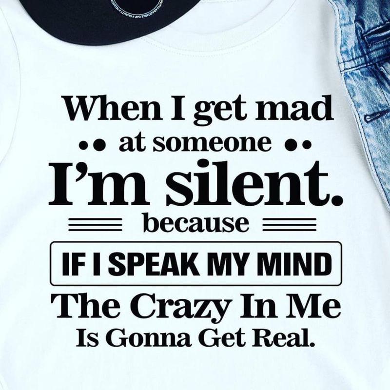 When I Get Mad At Someone I'M Silent If I Speak My Mind The Crazy In Me WhiteT Shirt Men/ Woman S-6XL Cotton