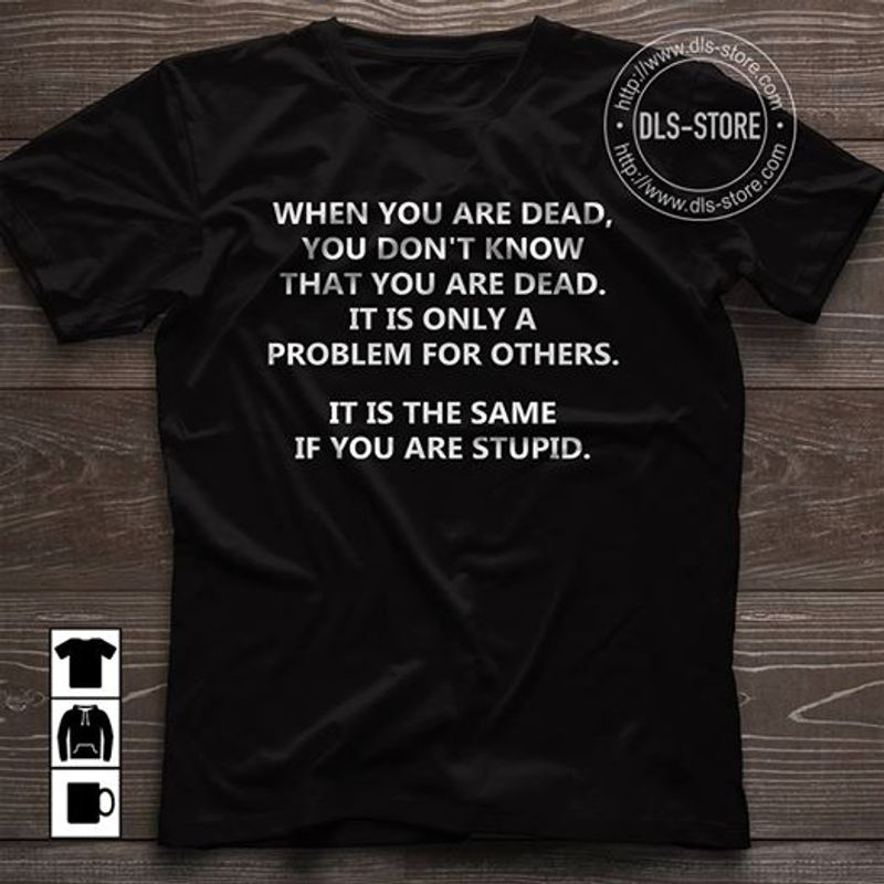 When You Are Dead You Dont Know That You Are Dead It Is Only A Problems For Other It Is The Same  T-Shirt Black B7