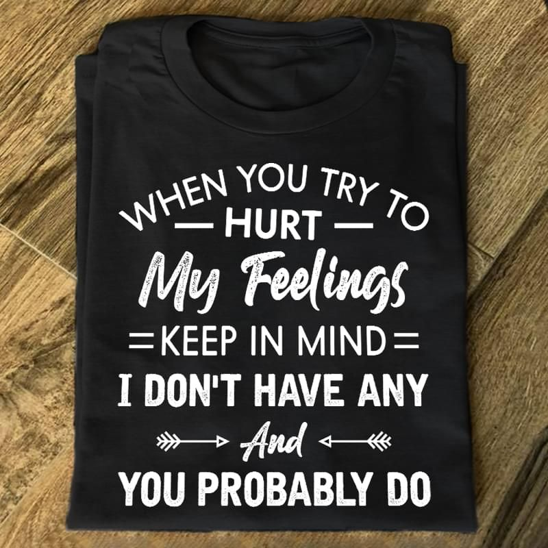 When You Try To Hurt My Feelings Keep In Mind You Probably Do Black T Shirt Men/ Woman S-6XL Cotton