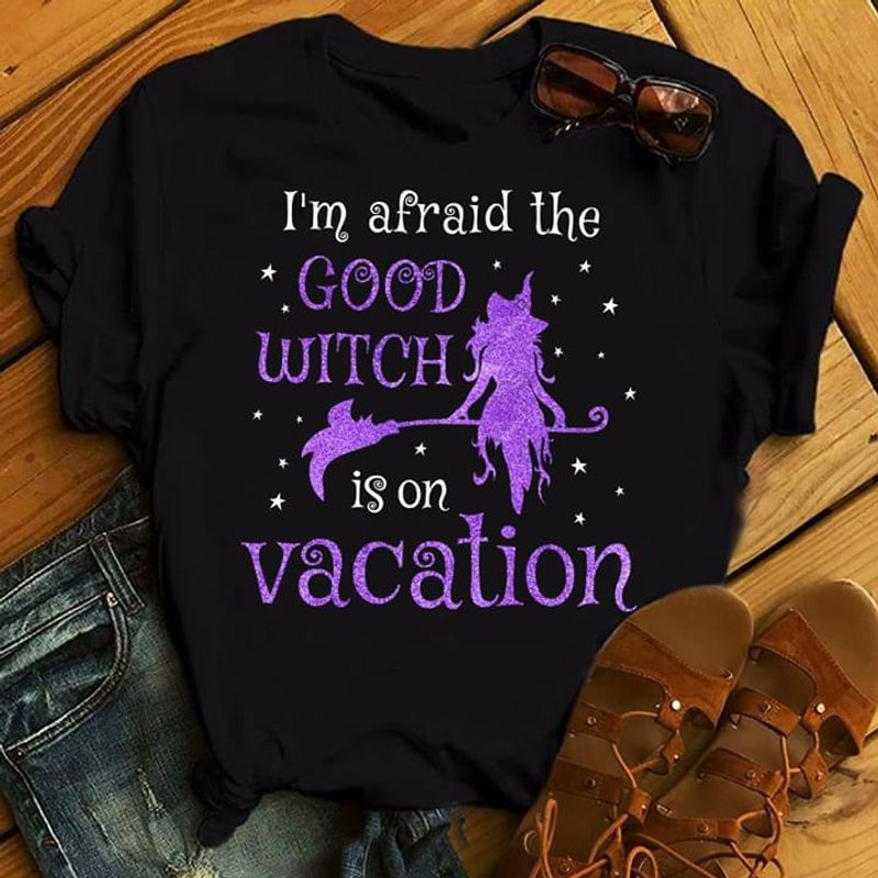 Witches I'M Afraid The Good Witch Is On Vacation Gift For Halloween Day BlackT Shirt Men/ Woman S-6XL Cotton