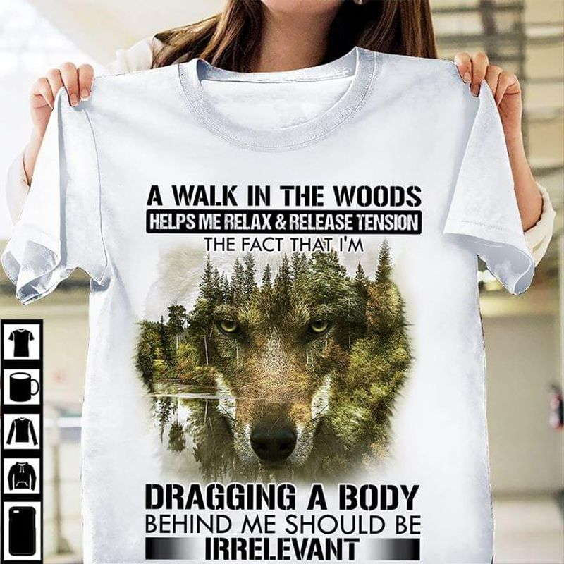 Wolf Forest A Walk In The Woods Dragging A Body Behind Me Irrelevant White T Shirt Men/ Woman S-6XL Cotton