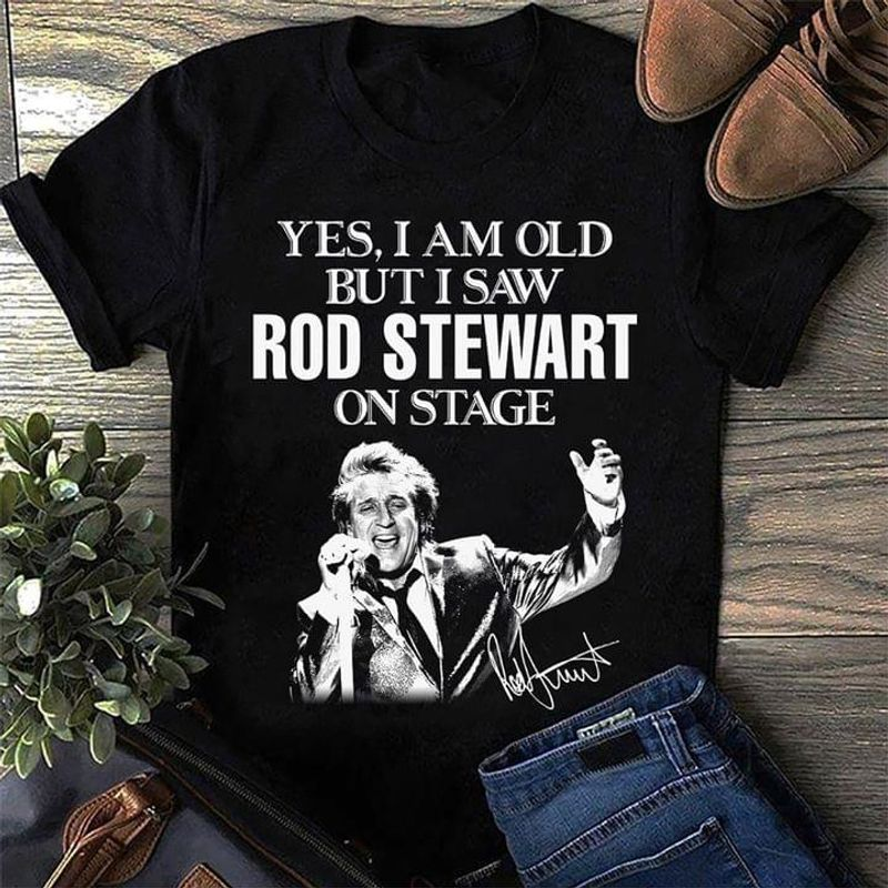 Yes I Am Old But I Saw Rod Stewart On Stage Rod Stewart Signature Fan Gift Black T Shirt Men And Women S-6XL Cotton
