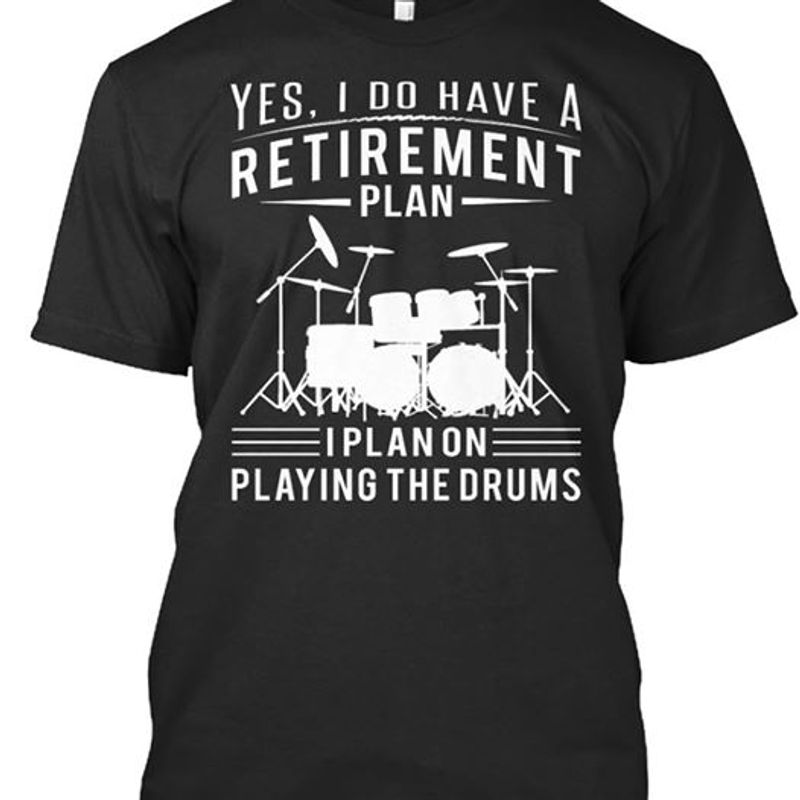 Yes I Do Have A Retirement Plan I Plan On Playing The Drums T-shirt Black A4