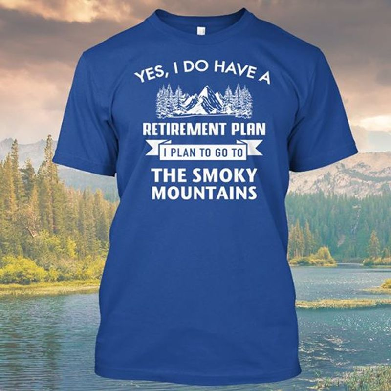 Yes I Do Have A Retirement Plan I Plan To Do To The Smoky Mountains T Shirt Blue A4