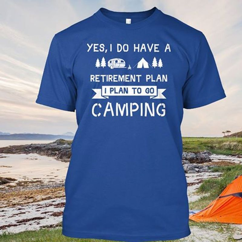 Yes I Do Have A Retirement Plan  I Plan To Go Camping  T-shirt Blue A5
