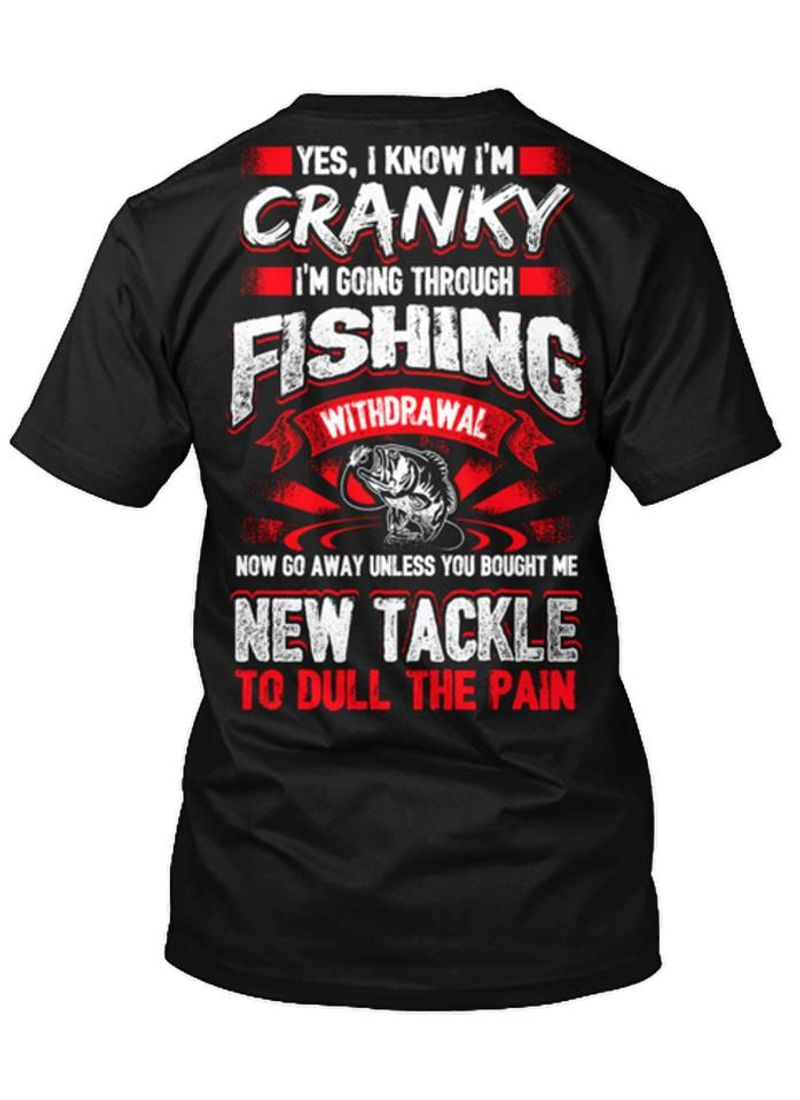 Yes I Know Im Cranky Im Going Through Fishing Withdrawal Now Go Away Unless You Bought Me New Tackle To Dull The Paint Shirt Black A4