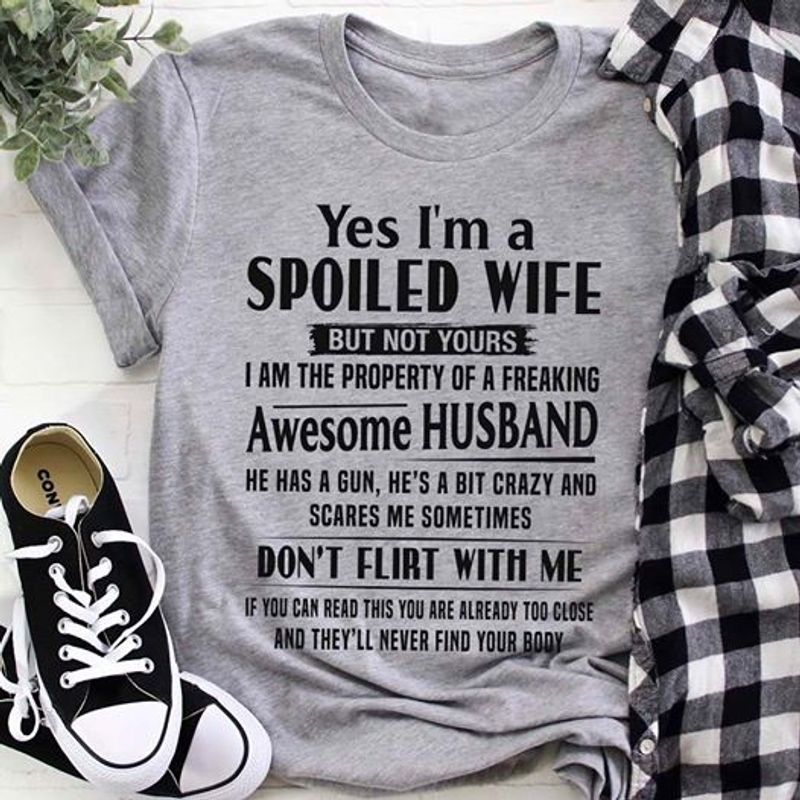 Yes Im A Spoiled Wife But Not Yours I Am The Property Of A Freaking Awesome Husband Dont Flirt With Me T Shirt Grey A3