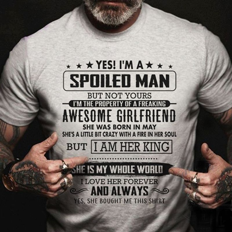 Yes Is Am A Spoiled Man But Not Yours Awesome Girlfriend She Was Born In May But I Am Her King She Is My Whole World I Love Her Forever And Always Yes She Bought Me This Shirt T-Shirt Grey C2