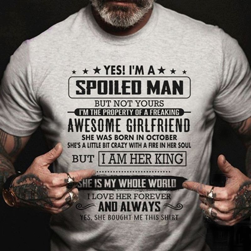 Yes Is Am A Spoiled Man But Not Yours Awesome Girlfriend She Was Born In October But I Am Her King She Is My Whole World I Love Her Forever And Always Yes She Bought Me This Shirt T-Shirt Grey C2