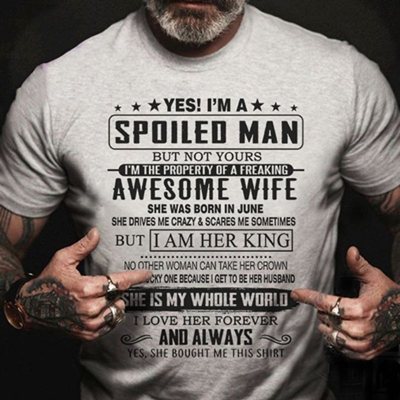 Yes Is Am A Spoiled Man But Not Yours Awesome Wife She Was Born In June But I Am Her King She Is My Whole World I Love Her Forever And Always Yes She Bought Me This Shirt T-Shirt Grey C2