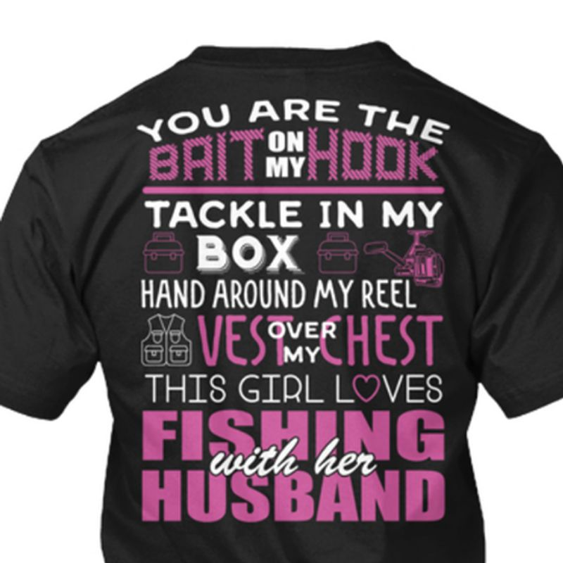 You Are The Bait On My Hook Tackle In My Box Hand Around My Reel Over My This Girl Loves Fishing With Her Husband  T-shirt Black A8