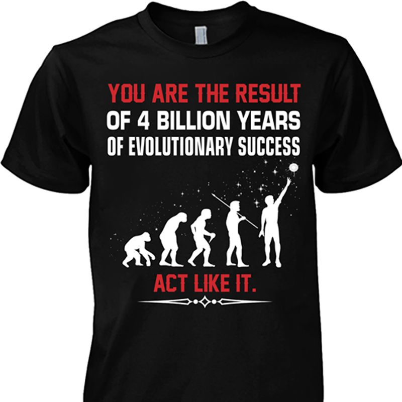 You Are The Result Of 4 Billion Years Of Evolutionary Success Act Like It T Shirt Black A8