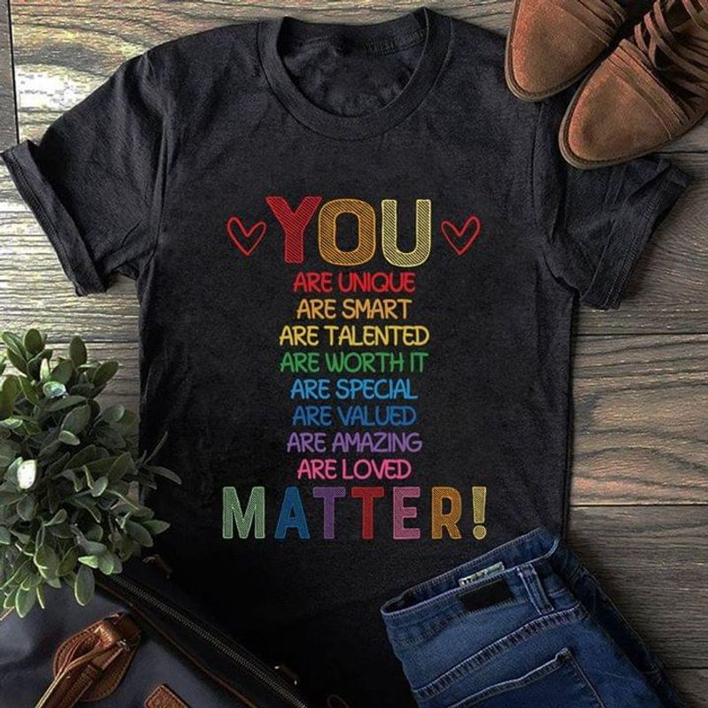 You Are Unique Are Smart Are Talented Are Worth Are Loved Matter Black T Shirt Men And Women S-6XL Cotton