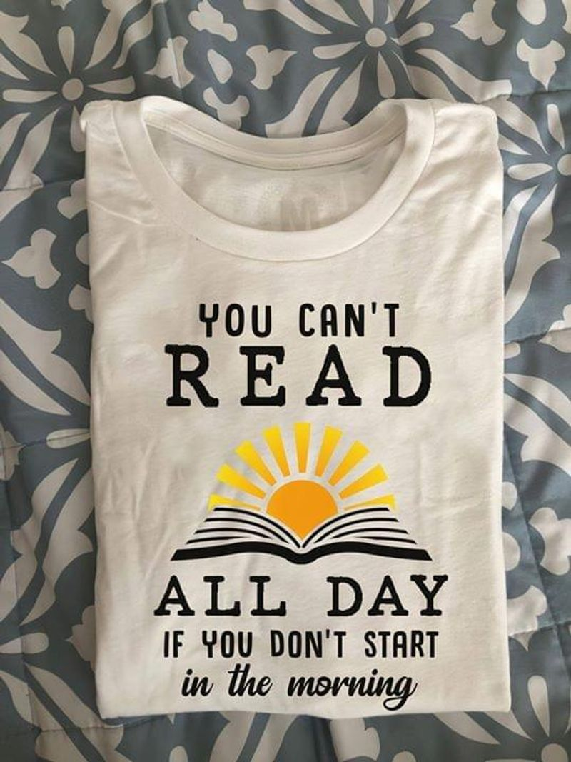 You Can't Read All Day Sunrise And Books Lovers White White T Shirt Men And Women S-6XL Cotton
