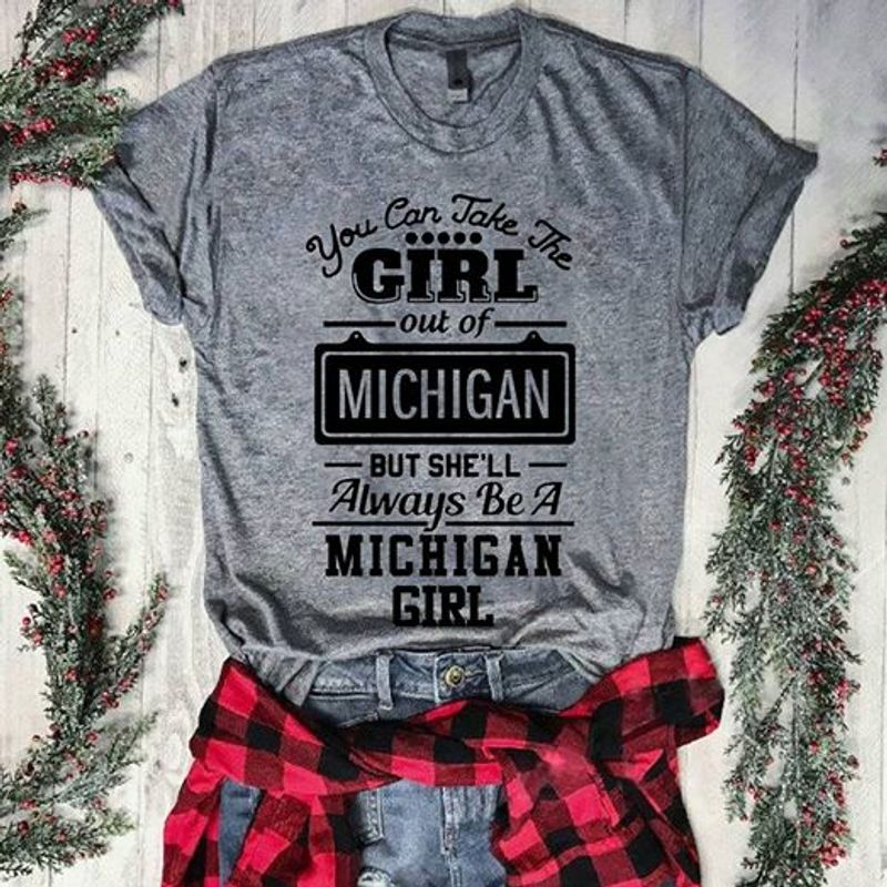 You Can Take The Girl Out Of Michigan But She Ll Always Be A Michigan Girl T Shirt Grey A3