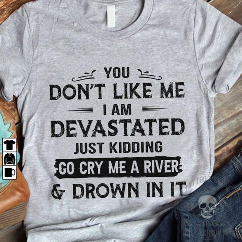 You Don't Like Me I Am Devastated Just Kidding Go Cty Me A River And Drown In It Sport Grey Sport Grey T Shirt Men And Women S-6XL Cotton