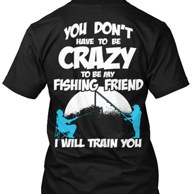 You Dont Have To Be Crazy To Be My Fishing Friend I Will Train You T Shirt Black A8