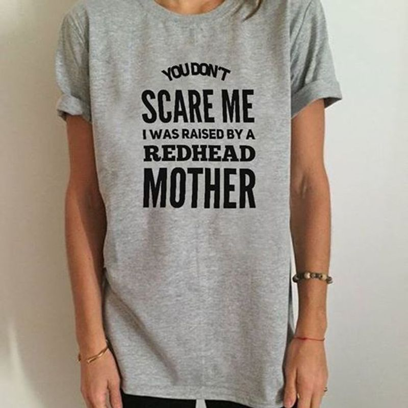 You Dont Scare Me I Was Raised By A Redhead Mother T Shirt Grey A8