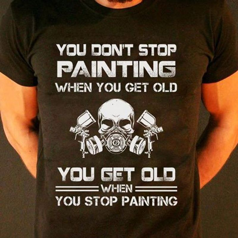 You Dont Stop Painting When You Get Old You Get Old When You Stop Painting  T Shirt Black B5