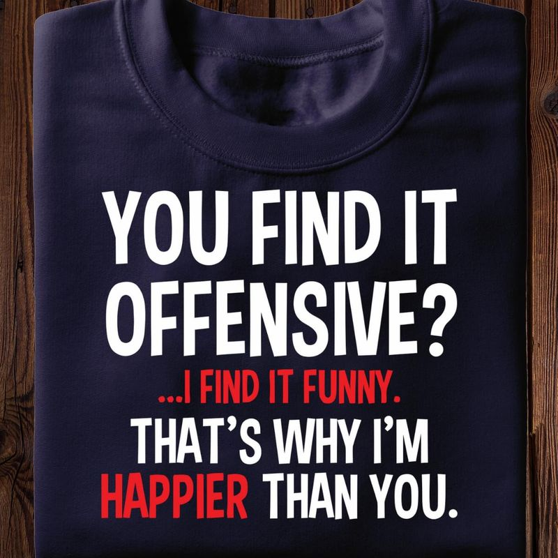 You Find It Offensive I Find It Funny That'S Why I'M Happier Than You Black T Shirt Men And Women S-6XL Cotton